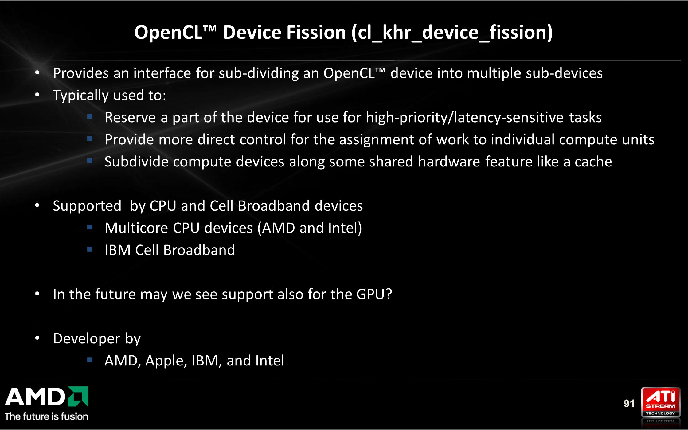 91 Provides an interface for sub-dividing an OpenCL™ device into multiple sub-devices Typically used to:  Reserve a part of the device for use for high-priority/latency-sensitive tasks  Provide more direct control for the assignment of work to individual compute units  Subdivide compute devices along some shared hardware feature like a cache Supported by CPU and Cell Broadband devices  Multicore CPU devices (AMD and Intel)  IBM Cell Broadband In the future may we see support also for the GPU.
