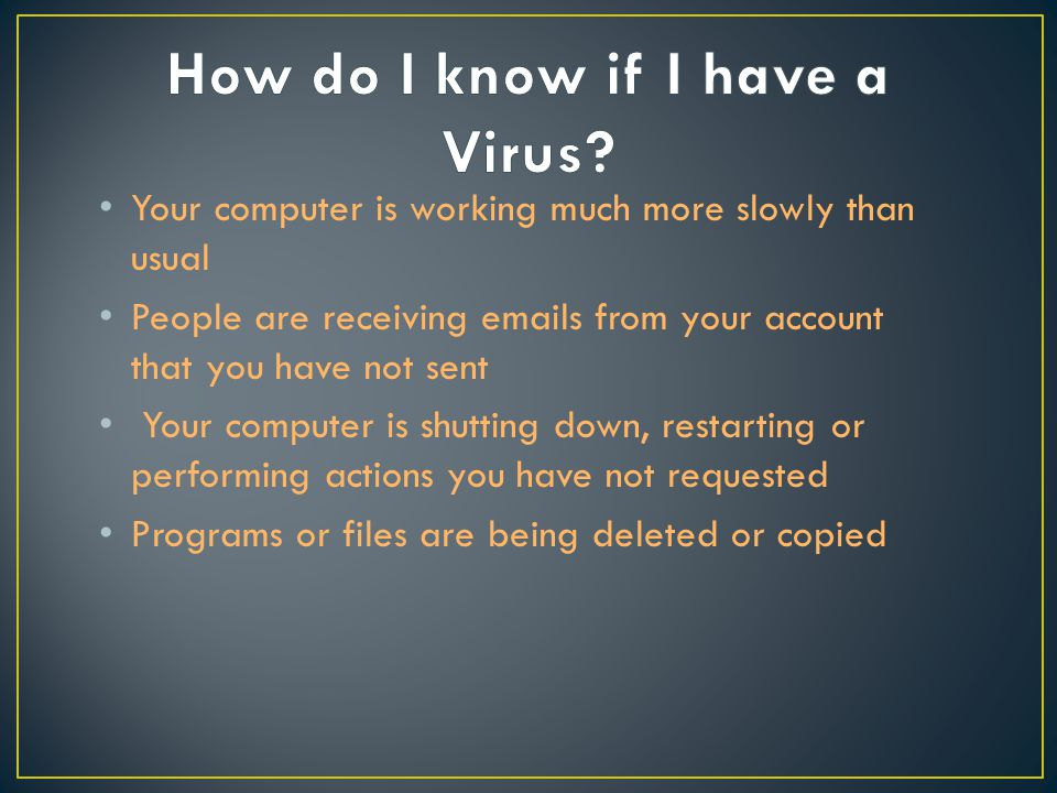 Your computer is working much more slowly than usual People are receiving emails from your account that you have not sent Your computer is shutting down, restarting or performing actions you have not requested Programs or files are being deleted or copied