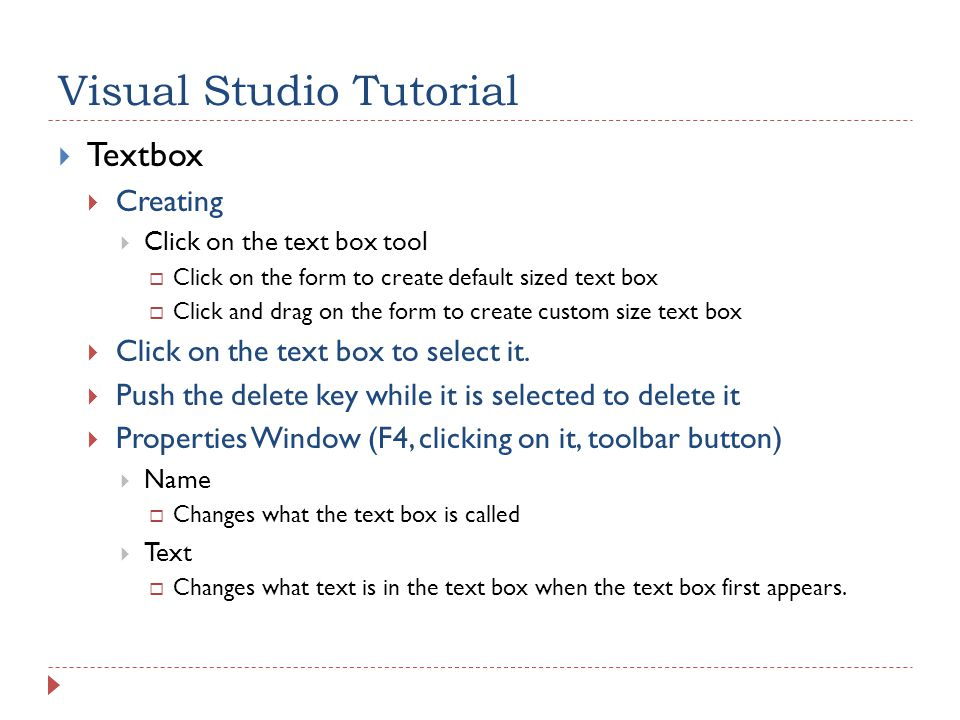 Visual Studio Tutorial  Textbox  Creating  Click on the text box tool  Click on the form to create default sized text box  Click and drag on the form to create custom size text box  Click on the text box to select it.