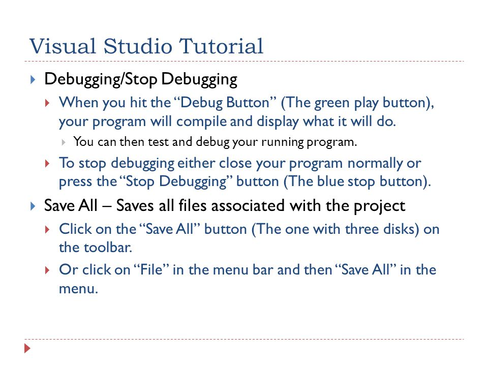Visual Studio Tutorial  Debugging/Stop Debugging  When you hit the Debug Button (The green play button), your program will compile and display what it will do.