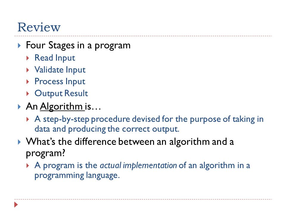 Review  Four Stages in a program  Read Input  Validate Input  Process Input  Output Result  An Algorithm is…  A step-by-step procedure devised for the purpose of taking in data and producing the correct output.