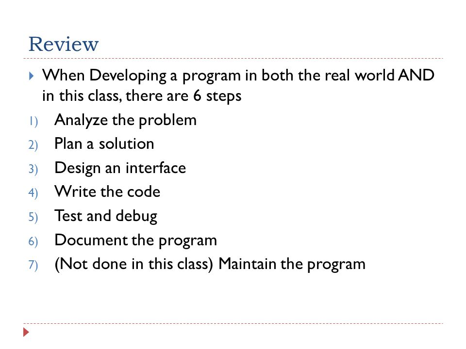 Review  When Developing a program in both the real world AND in this class, there are 6 steps 1) Analyze the problem 2) Plan a solution 3) Design an interface 4) Write the code 5) Test and debug 6) Document the program 7) (Not done in this class) Maintain the program