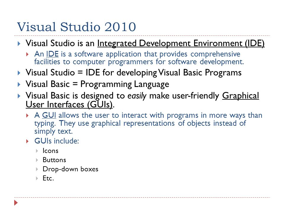 Visual Studio 2010  Visual Studio is an Integrated Development Environment (IDE)  An IDE is a software application that provides comprehensive facilities to computer programmers for software development.