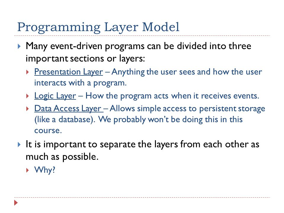 Programming Layer Model  Many event-driven programs can be divided into three important sections or layers:  Presentation Layer – Anything the user sees and how the user interacts with a program.