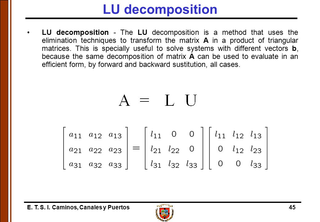 E. T. S. I. Caminos, Canales y Puertos45 LU decomposition LU decomposition - The LU decomposition is a method that uses the elimination techniques to