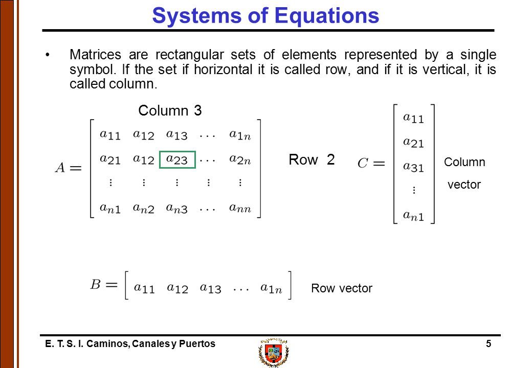 E. T. S. I. Caminos, Canales y Puertos5 Systems of Equations Matrices are rectangular sets of elements represented by a single symbol. If the set if h