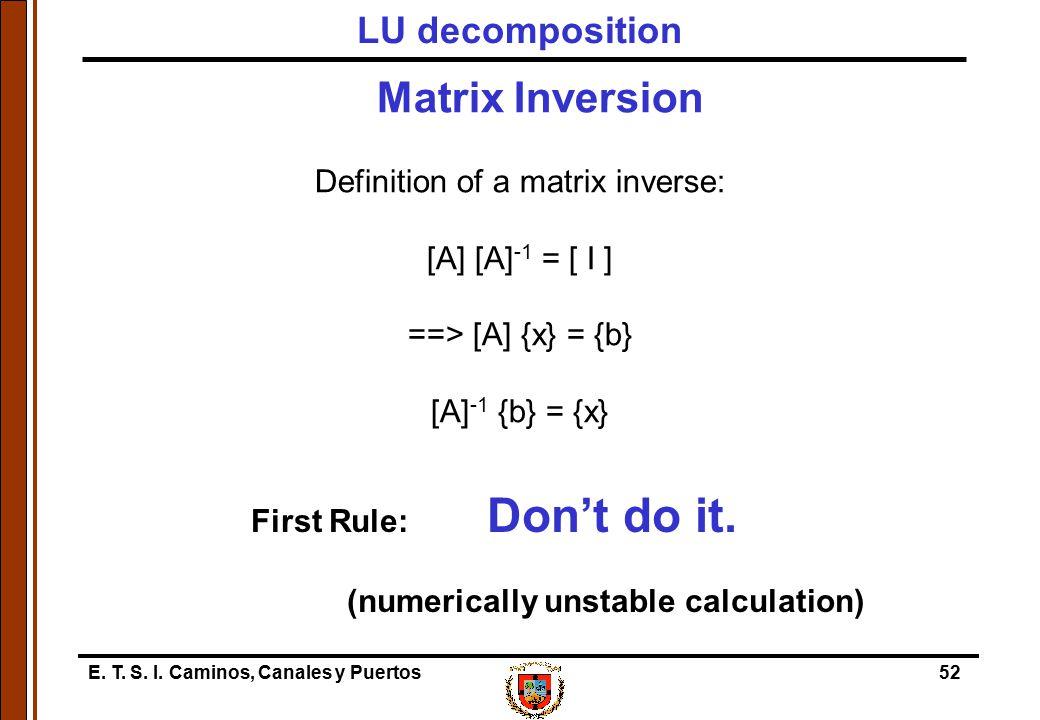E. T. S. I. Caminos, Canales y Puertos52 Matrix Inversion Definition of a matrix inverse: [A] [A] -1 = [ I ] ==> [A] {x} = {b} [A] -1 {b} = {x} First