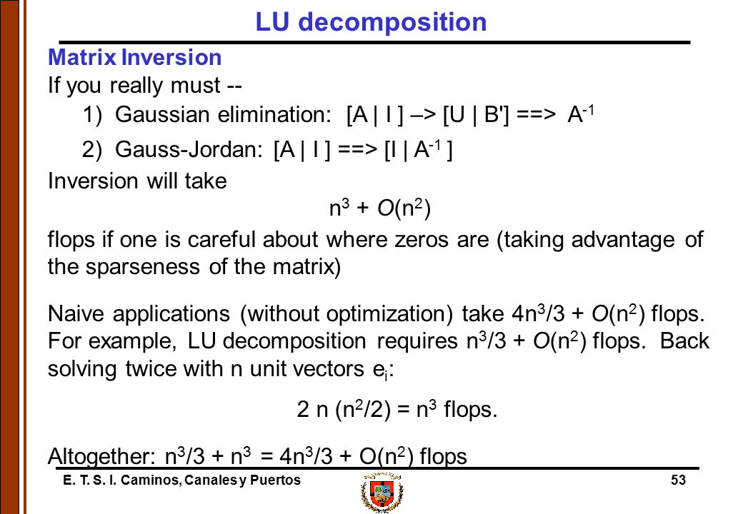 E. T. S. I. Caminos, Canales y Puertos53 Matrix Inversion If you really must -- 1) Gaussian elimination: [A | I ] –> [U | B'] ==> A -1 2) Gauss-Jordan