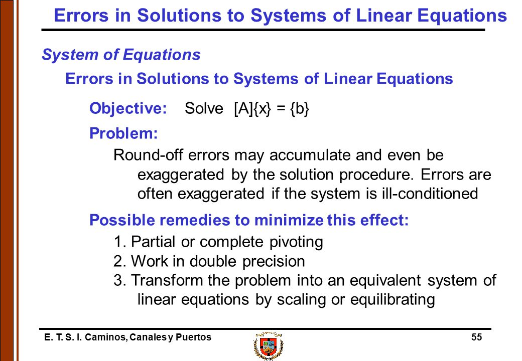 E. T. S. I. Caminos, Canales y Puertos55 System of Equations Errors in Solutions to Systems of Linear Equations Objective: Solve [A]{x} = {b} Problem: