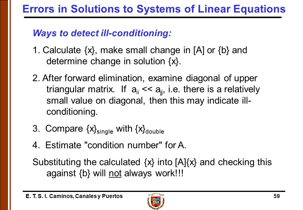 E. T. S. I. Caminos, Canales y Puertos59 Ways to detect ill-conditioning: 1. Calculate {x}, make small change in [A] or {b} and determine change in so