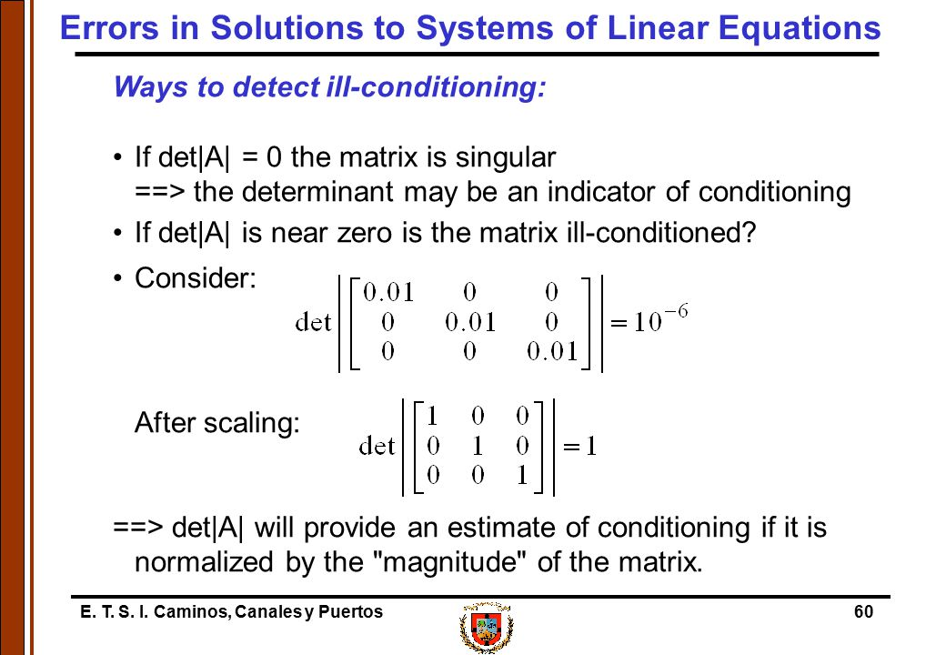 E. T. S. I. Caminos, Canales y Puertos60 Ways to detect ill-conditioning: If det|A| = 0 the matrix is singular ==> the determinant may be an indicator
