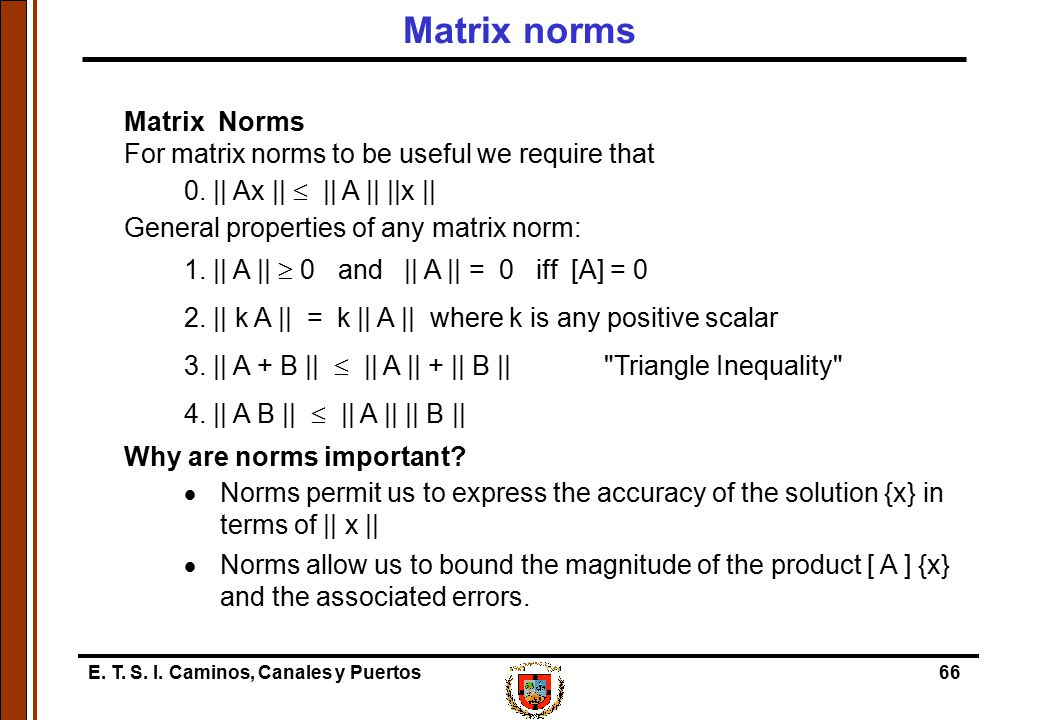 E. T. S. I. Caminos, Canales y Puertos66 Matrix Norms For matrix norms to be useful we require that 0. || Ax ||  || A || ||x || General properties of