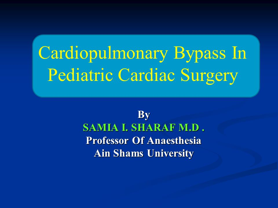 By SAMIA I. SHARAF M.D. Professor Of Anaesthesia Ain Shams University Cardiopulmonary Bypass In Pediatric Cardiac Surgery
