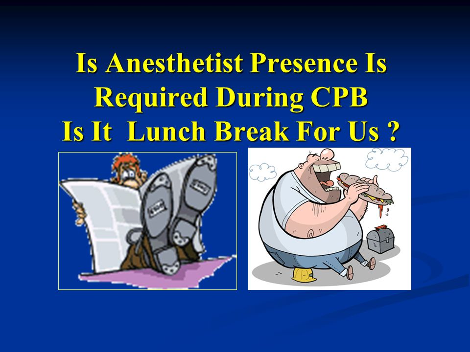 Is Anesthetist Presence Is Required During CPB Is It Lunch Break For Us ?