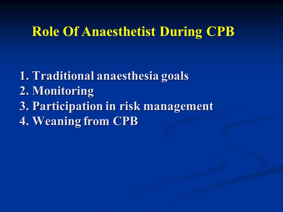 1. Traditional anaesthesia goals 2. Monitoring 3. Participation in risk management 4. Weaning from CPB Role Of Anaesthetist During CPB
