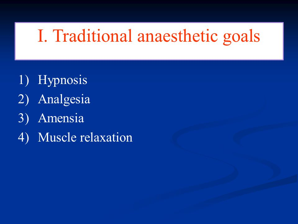I. Traditional anaesthetic goals 1)Hypnosis 2)Analgesia 3)Amensia 4)Muscle relaxation