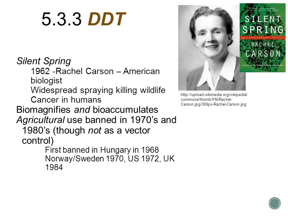 5.3.3 DDT Silent Spring 1962 -Rachel Carson – American biologist Widespread spraying killing wildlife Cancer in humans Biomagnifies and bioaccumulates Agricultural use banned in 1970's and 1980's (though not as a vector control) First banned in Hungary in 1968 Norway/Sweden 1970, US 1972, UK 1984 http://upload.wikimedia.org/wikipedia/ commons/thumb/f/f4/Rachel- Carson.jpg/300px-Rachel-Carson.jpg
