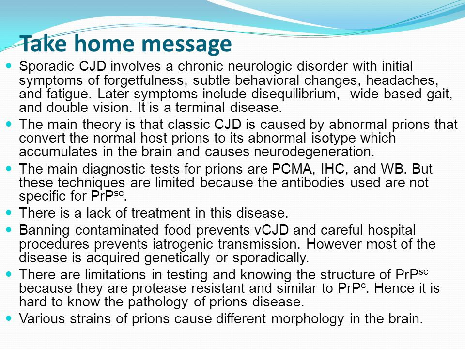 Take home message Sporadic CJD involves a chronic neurologic disorder with initial symptoms of forgetfulness, subtle behavioral changes, headaches, and fatigue.