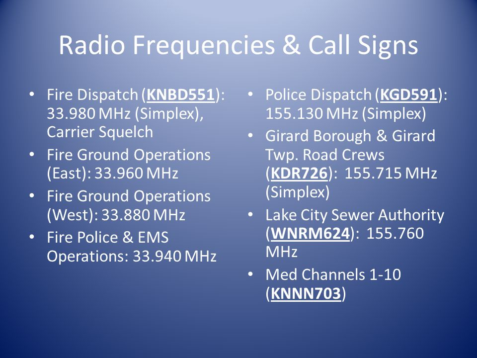 Radio Frequencies & Call Signs Fire Dispatch (KNBD551): 33.980 MHz (Simplex), Carrier Squelch Fire Ground Operations (East): 33.960 MHz Fire Ground Operations (West): 33.880 MHz Fire Police & EMS Operations: 33.940 MHz Police Dispatch (KGD591): 155.130 MHz (Simplex) Girard Borough & Girard Twp.