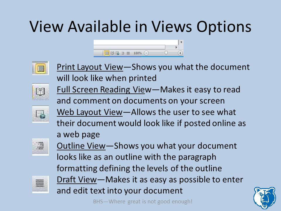 View Available in Views Options Print Layout View—Shows you what the document will look like when printed Full Screen Reading View—Makes it easy to read and comment on documents on your screen Web Layout View—Allows the user to see what their document would look like if posted online as a web page Outline View—Shows you what your document looks like as an outline with the paragraph formatting defining the levels of the outline Draft View—Makes it as easy as possible to enter and edit text into your document BHS—Where great is not good enough!