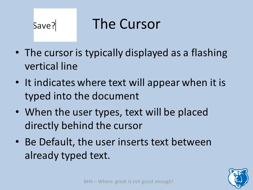 The Cursor The cursor is typically displayed as a flashing vertical line It indicates where text will appear when it is typed into the document When the user types, text will be placed directly behind the cursor Be Default, the user inserts text between already typed text.