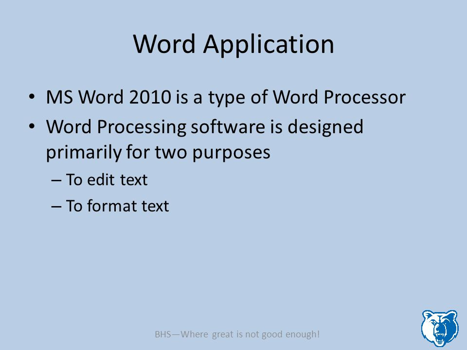 Word Application MS Word 2010 is a type of Word Processor Word Processing software is designed primarily for two purposes – To edit text – To format text BHS—Where great is not good enough!