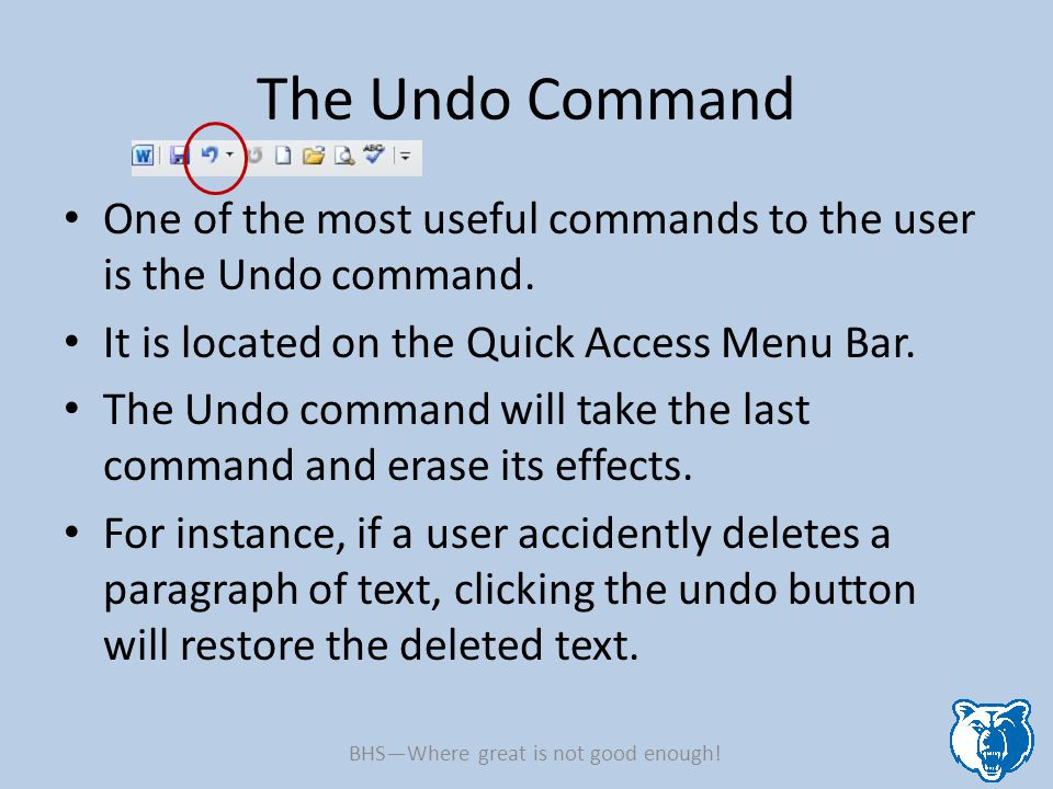 The Undo Command One of the most useful commands to the user is the Undo command. It is located on the Quick Access Menu Bar. The Undo command will ta