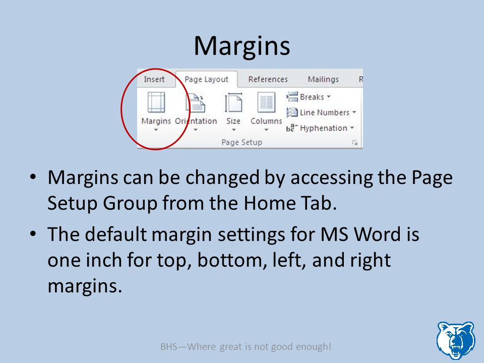 Margins Margins can be changed by accessing the Page Setup Group from the Home Tab. The default margin settings for MS Word is one inch for top, botto