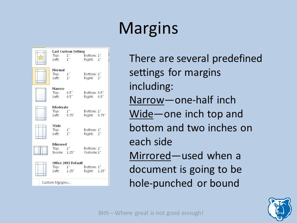 Margins There are several predefined settings for margins including: Narrow—one-half inch Wide—one inch top and bottom and two inches on each side Mir