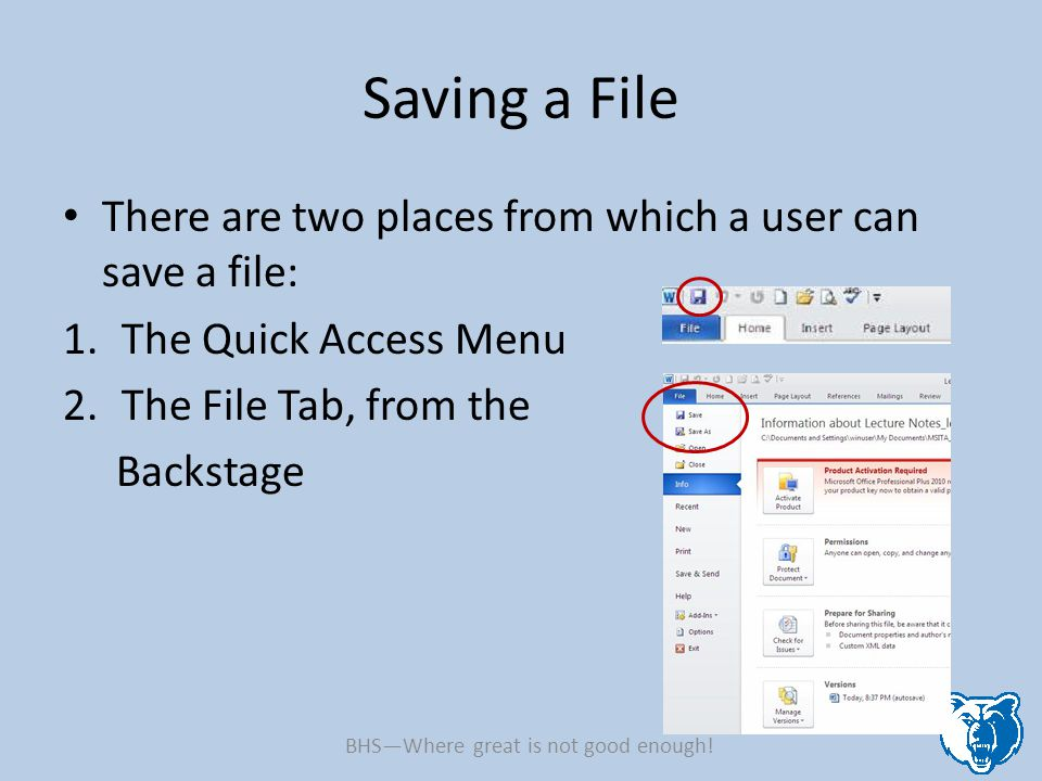 Saving a File There are two places from which a user can save a file: 1.The Quick Access Menu 2.The File Tab, from the Backstage BHS—Where great is not good enough!