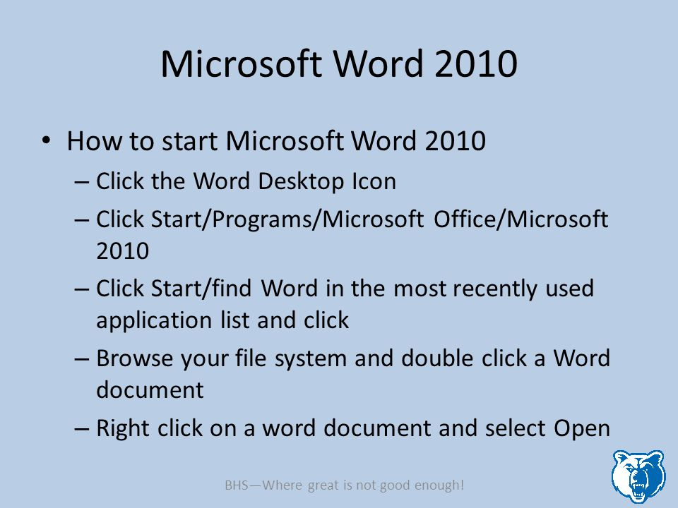 Microsoft Word 2010 How to start Microsoft Word 2010 – Click the Word Desktop Icon – Click Start/Programs/Microsoft Office/Microsoft 2010 – Click Star