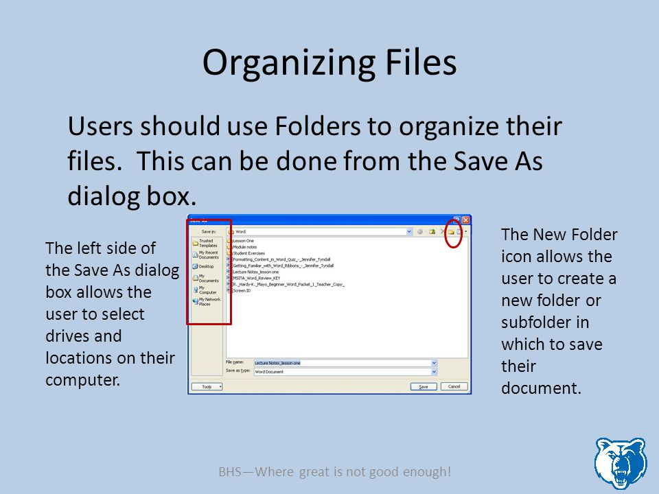 Organizing Files Users should use Folders to organize their files. This can be done from the Save As dialog box. The left side of the Save As dialog b