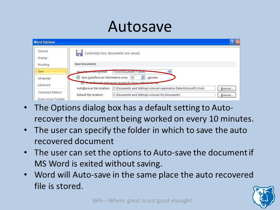 Autosave The Options dialog box has a default setting to Auto- recover the document being worked on every 10 minutes. The user can specify the folder