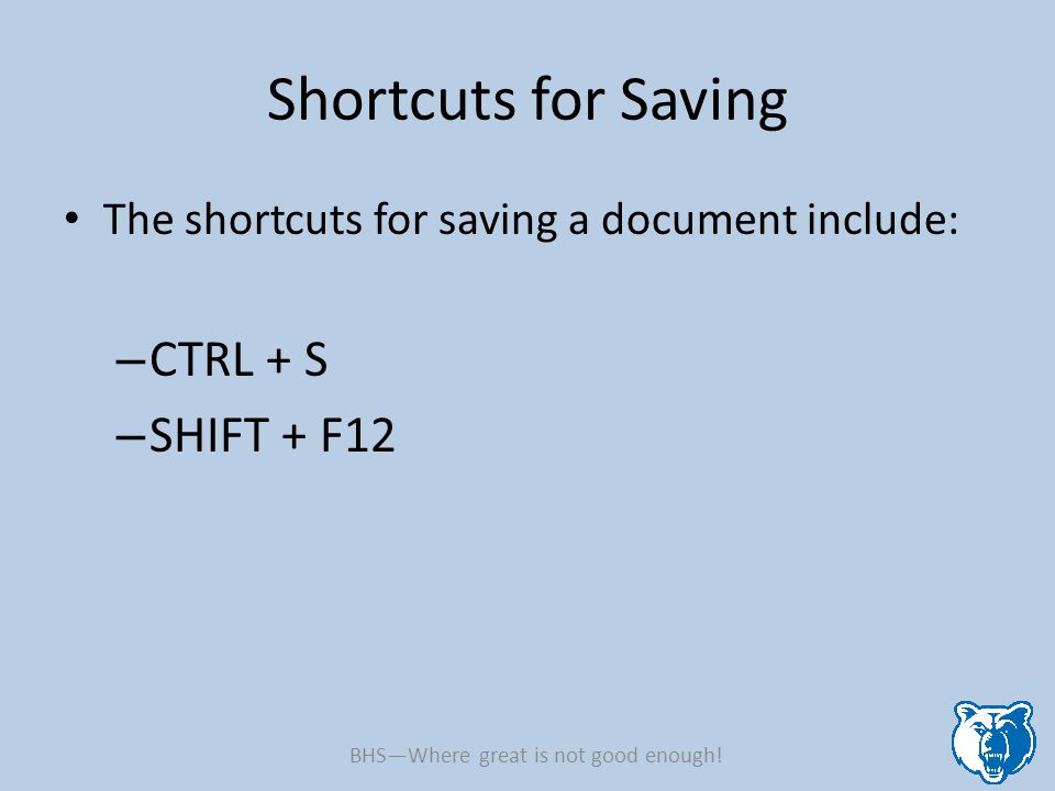 Shortcuts for Saving The shortcuts for saving a document include: – CTRL + S – SHIFT + F12 BHS—Where great is not good enough!
