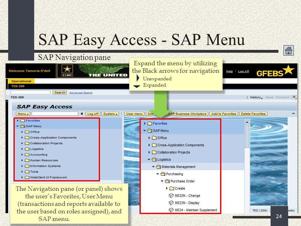 24 SAP Easy Access - SAP Menu SAP Navigation pane The Navigation pane (or panel) shows the user's Favorites, User Menu (transactions and reports avail