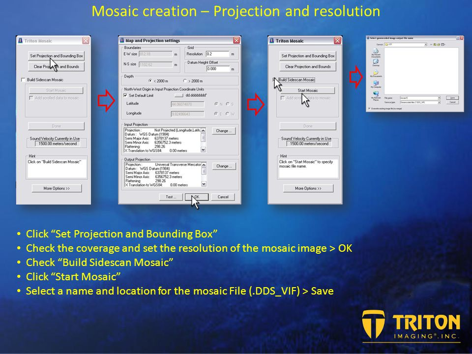 Mosaic creation – Projection and resolution Click Set Projection and Bounding Box Check the coverage and set the resolution of the mosaic image > OK Check Build Sidescan Mosaic Click Start Mosaic Select a name and location for the mosaic File (.DDS_VIF) > Save