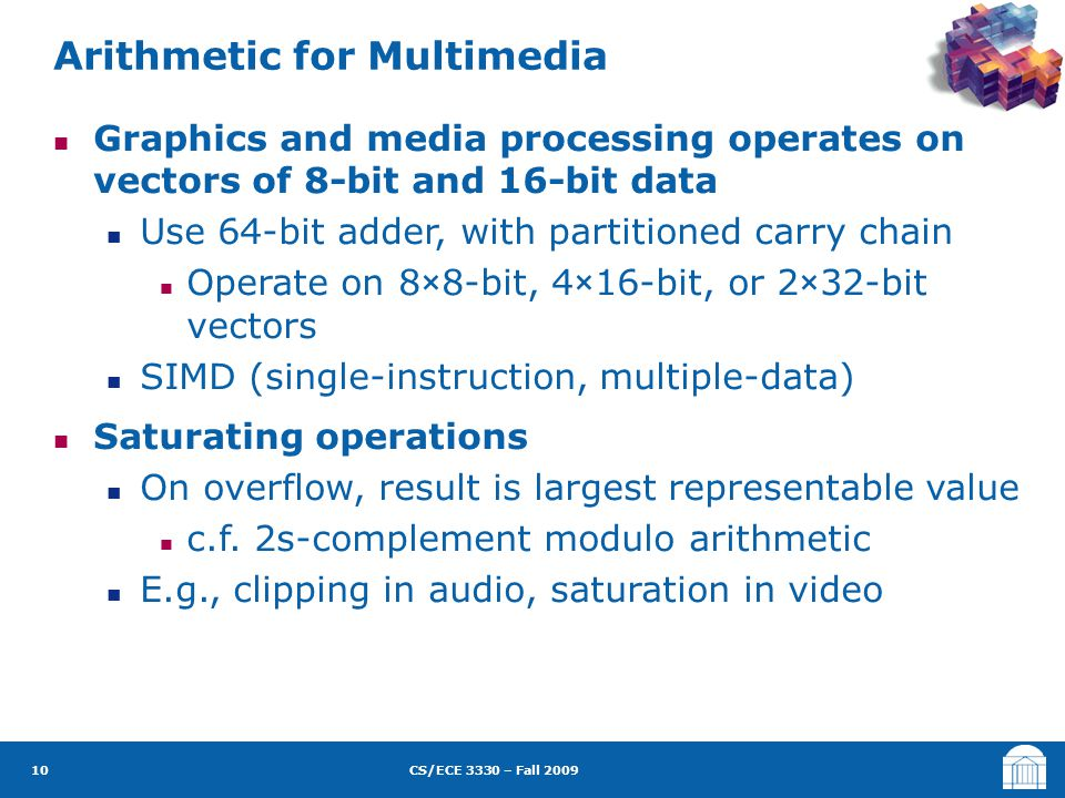 CS/ECE 3330 – Fall 2009 Graphics and media processing operates on vectors of 8-bit and 16-bit data Use 64-bit adder, with partitioned carry chain Operate on 8×8-bit, 4×16-bit, or 2×32-bit vectors SIMD (single-instruction, multiple-data) Saturating operations On overflow, result is largest representable value c.f.