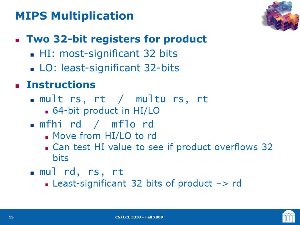 CS/ECE 3330 – Fall 2009 Two 32-bit registers for product HI: most-significant 32 bits LO: least-significant 32-bits Instructions mult rs, rt / multu rs, rt 64-bit product in HI/LO mfhi rd / mflo rd Move from HI/LO to rd Can test HI value to see if product overflows 32 bits mul rd, rs, rt Least-significant 32 bits of product –> rd MIPS Multiplication 15