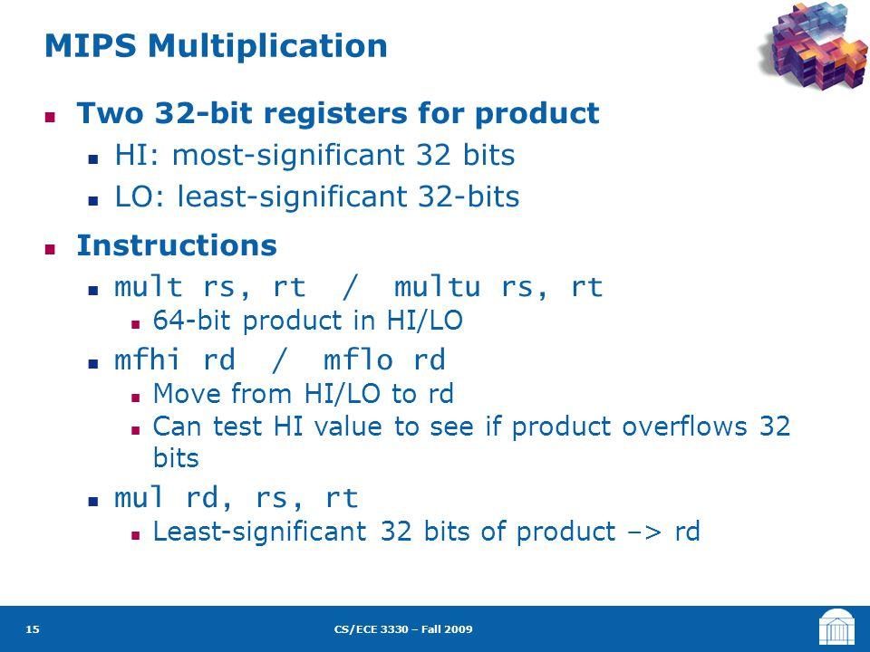 CS/ECE 3330 – Fall 2009 Two 32-bit registers for product HI: most-significant 32 bits LO: least-significant 32-bits Instructions mult rs, rt / multu r