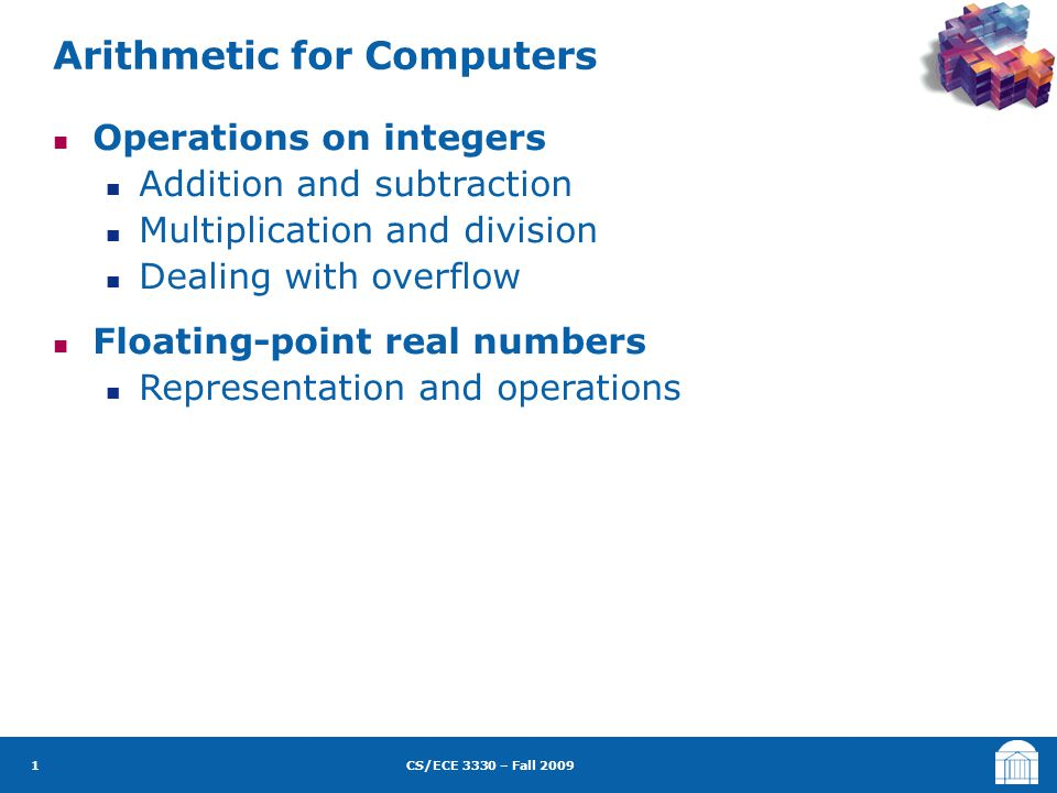 CS/ECE 3330 – Fall 2009 Operations on integers Addition and subtraction Multiplication and division Dealing with overflow Floating-point real numbers Representation and operations Arithmetic for Computers 1