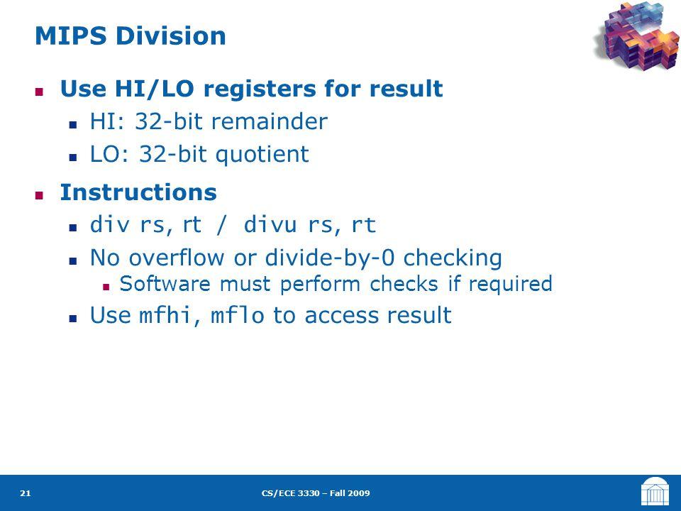 CS/ECE 3330 – Fall 2009 Use HI/LO registers for result HI: 32-bit remainder LO: 32-bit quotient Instructions div rs, rt / divu rs, rt No overflow or d