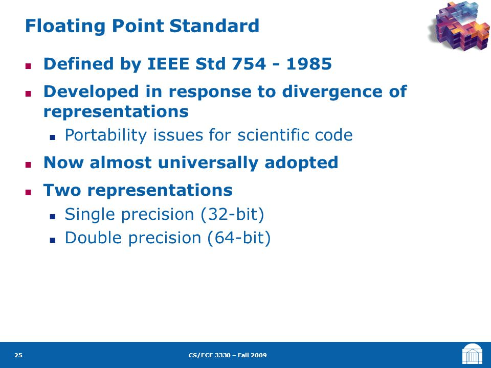 CS/ECE 3330 – Fall 2009 Defined by IEEE Std 754 - 1985 Developed in response to divergence of representations Portability issues for scientific code Now almost universally adopted Two representations Single precision (32-bit) Double precision (64-bit) Floating Point Standard 25