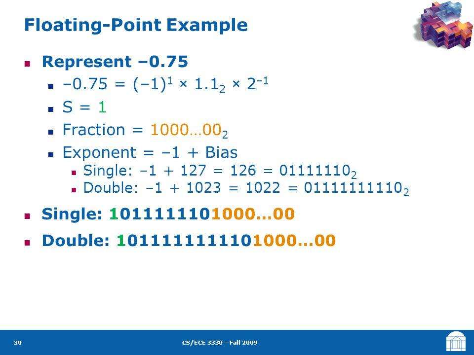 CS/ECE 3330 – Fall 2009 Represent –0.75 –0.75 = (–1) 1 × 1.1 2 × 2 –1 S = 1 Fraction = 1000…00 2 Exponent = –1 + Bias Single: –1 + 127 = 126 = 0111111
