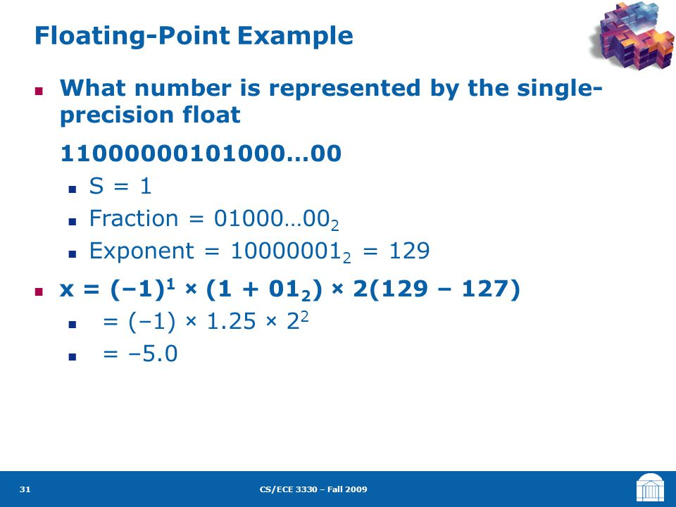 CS/ECE 3330 – Fall 2009 What number is represented by the single- precision float 11000000101000…00 S = 1 Fraction = 01000…00 2 Exponent = 10000001 2