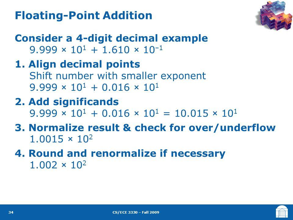CS/ECE 3330 – Fall 2009 Consider a 4-digit decimal example 9.999 × 10 1 + 1.610 × 10 –1 1.