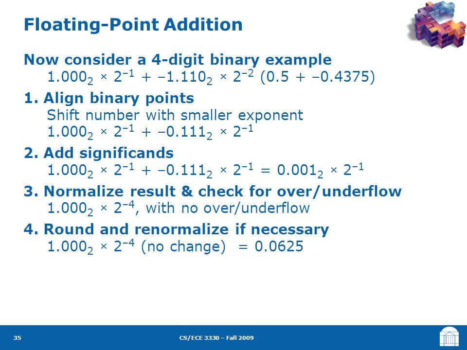 CS/ECE 3330 – Fall 2009 Now consider a 4-digit binary example 1.000 2 × 2 –1 + –1.110 2 × 2 –2 (0.5 + –0.4375) 1.