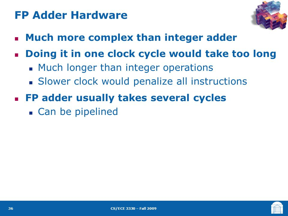 CS/ECE 3330 – Fall 2009 Much more complex than integer adder Doing it in one clock cycle would take too long Much longer than integer operations Slower clock would penalize all instructions FP adder usually takes several cycles Can be pipelined FP Adder Hardware 36