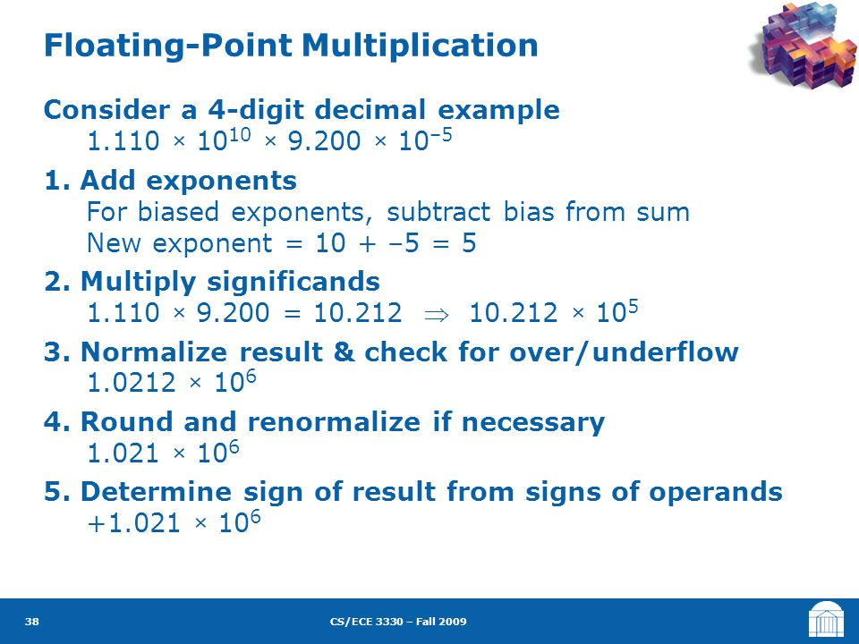 CS/ECE 3330 – Fall 2009 Consider a 4-digit decimal example 1.110 × 10 10 × 9.200 × 10 –5 1. Add exponents For biased exponents, subtract bias from sum