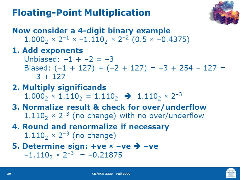 CS/ECE 3330 – Fall 2009 Now consider a 4-digit binary example 1.000 2 × 2 –1 × –1.110 2 × 2 –2 (0.5 × –0.4375) 1. Add exponents Unbiased: –1 + –2 = –3