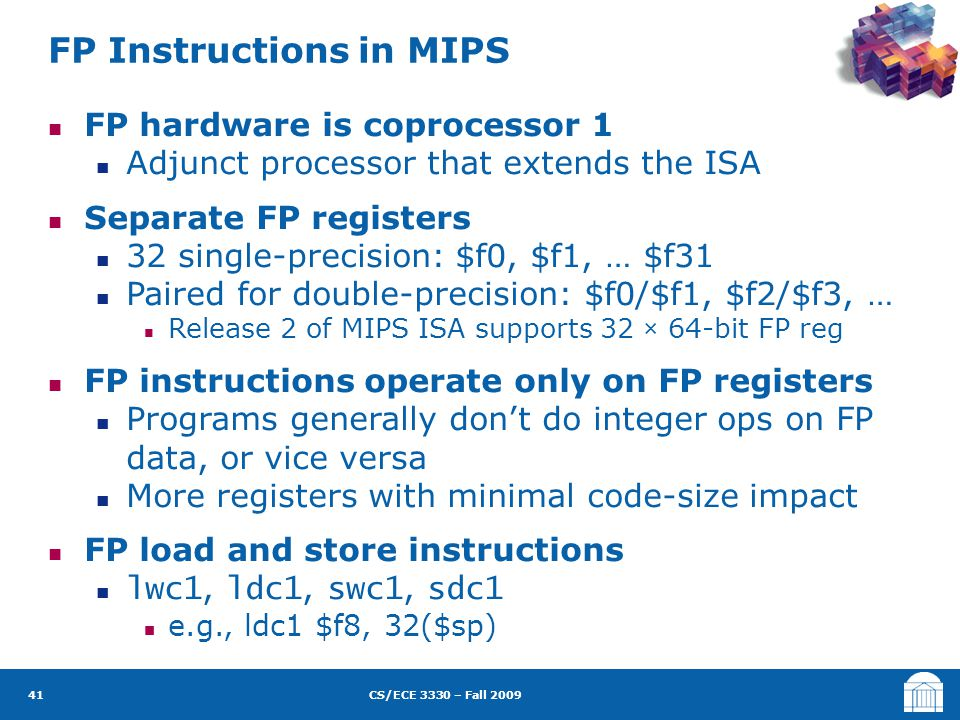 CS/ECE 3330 – Fall 2009 FP hardware is coprocessor 1 Adjunct processor that extends the ISA Separate FP registers 32 single-precision: $f0, $f1, … $f3